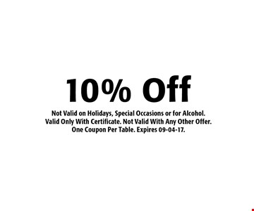 10% Off Not Valid on Holidays, Special Occasions or for Alcohol.Valid Only With Certificate. Not Valid With Any Other Offer.One Coupon Per Table. Expires 09-04-17.