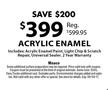 $399 Acrylic Enamel Includes: Acrylic Enamel Paint, Light Chip & Scratch Repair, Universal Sealer. 2 Year Warranty. MaacoSome additional surface preparation may be required. Price valid only with coupon. Coupon must be presented at the time of original estimate. Same color. SUVs, Vans,Trucks additional cost. Excludes parts. Environmental charges added and sales tax. Not valid with any other offer or special. See store for details. Exp. 09-04-17.