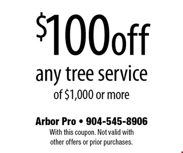 $100off any tree serviceof $1,000 or more. Arbor Pro - 904-545-8906With this coupon. Not valid with other offers or prior purchases.