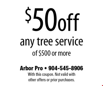 $50off any tree serviceof $500 or more. Arbor Pro - 904-545-8906With this coupon. Not valid with other offers or prior purchases.