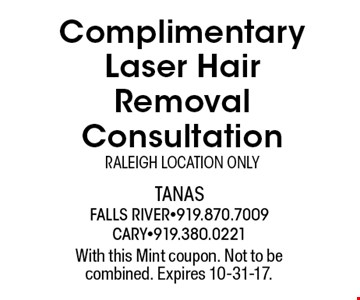 Complimentary Laser Hair Removal ConsultationRaleigh Location Only. With this Mint coupon. Not to be combined. Expires 10-31-17.