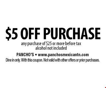 $5 off purchase any purchase of $25 or more before taxalcohol not included. Pancho's - www.panchosmexicantn.comDine in only. With this coupon. Not valid with other offers or prior purchases.