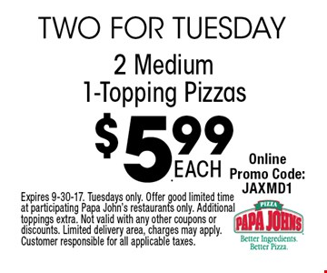 $5.99 2 Medium 1-Topping Pizzas. Expires 9-30-17. Tuesdays only. Offer good limited time at participating Papa John's restaurants only. Additional toppings extra. Not valid with any other coupons or discounts. Limited delivery area, charges may apply. Customer responsible for all applicable taxes.