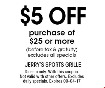 $5 off purchase of$25 or more(before tax & gratuity)excludes all specials. Dine-In only. With this coupon.Not valid with other offers. Excludes daily specials. Expires 09-04-17
