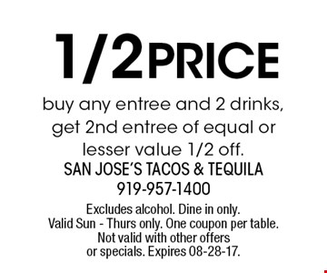 1/2 price buy any entree and 2 drinks, get 2nd entree of equal or lesser value 1/2 off.. Excludes alcohol. Dine in only. Valid Sun - Thurs only. One coupon per table. Not valid with other offers or specials. Expires 08-28-17.