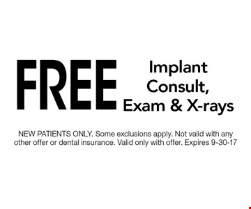 Free Implant Consult, Exam & X-rays. NEW PATIENTS ONLY. Some exclusions apply. Not valid with any other offer or dental insurance. Valid only with offer. Expires 9-30-17