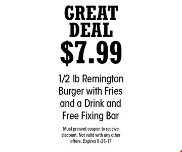 Great Deal $7.99 1/2 lb Remington Burger with Fries and a Drink and Free Fixing Bar. Must present coupon to receive discount. Not valid with any other offers. Expires 8-28-17