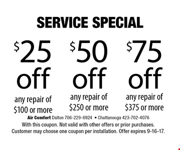 $25 off$50off$75offany repair of $100 or moreany repair of$250 or moreany repair of$375 or more . Air Comfort Dalton 706-229-6924- Chattanooga 423-702-4076With this coupon. Not valid with other offers or prior purchases. Customer may choose one coupon per installation. Offer expires 9-16-17.