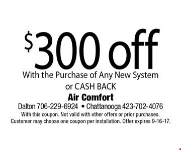 $300 off With the Purchase of Any New System or CASH BACK. Air Comfort Dalton 706-229-6924- Chattanooga 423-702-4076With this coupon. Not valid with other offers or prior purchases. Customer may choose one coupon per installation. Offer expires 9-16-17.