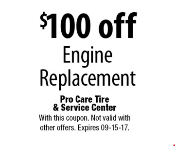 $100 off Engine Replacement. Pro Care Tire & Service Center With this coupon. Not valid with other offers. Expires 09-15-17.