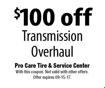 $100 off Transmission Overhaul. Pro Care Tire & Service Center With this coupon. Not valid with other offers. Offer expires 09-15-17.