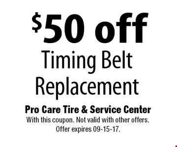 $50 off Timing BeltReplacement. Pro Care Tire & Service Center With this coupon. Not valid with other offers. Offer expires 09-15-17.