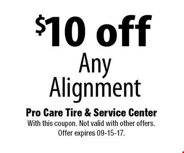 $10 off Any Alignment. Pro Care Tire & Service Center With this coupon. Not valid with other offers. Offer expires 09-15-17.