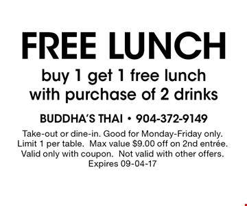FREE lunchbuy 1 get 1 free lunch with purchase of 2 drinks. Take-out or dine-in. Good for Monday-Friday only. Limit 1 per table.Max value $9.00 off on 2nd entree. Valid only with coupon.Not valid with other offers.Expires 09-04-17