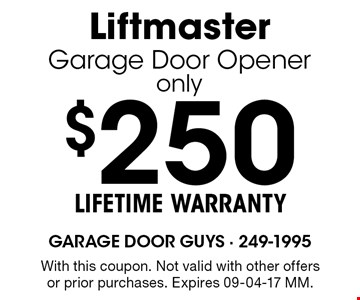 $250 LIFETIME WARRANTYLiftmasterGarage Door Openeronly. With this coupon. Not valid with other offers or prior purchases. Expires 09-04-17 MM.