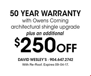 $250 Off 50 YEAR WARRANTYwith Owens Corning architectural shingle upgrade. With Re-Roof. Expires 09-04-17.