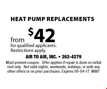Heat Pump Replacements from$42for qualified applicants. Restrictions apply. . Must present coupon.Offer applies if repair is done on initial visit only.Not valid nights, weekends, holidays, or with any other offers or on prior purchases. Expires 09-04-17MINT