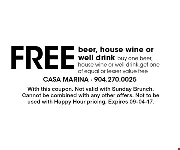 Free beer, house wine or well drink buy one beer, house wine or well drink,get one of equal or lesser value free. With this coupon. Not valid with Sunday Brunch. Cannot be combined with any other offers. Not to be used with Happy Hour pricing. Expires 09-04-17.