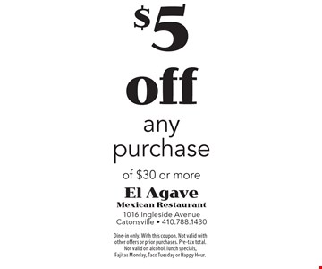$5 off any purchase of $30 or more. Dine-in only. With this coupon. Not valid with other offers or prior purchases. Pre-tax total.  Not valid on alcohol, lunch specials,  Fajitas Monday, Taco Tuesday or Happy Hour.
