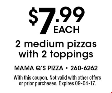 $7.99 each 2 medium pizzas with 2 toppings. With this coupon. Not valid with other offers or prior purchases. Expires 09-04-17.