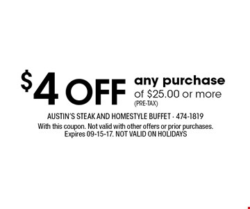 $4 OFF any purchaseof $25.00 or more(Pre-Tax). With this coupon. Not valid with other offers or prior purchases.Expires 09-15-17. NOT VALID ON HOLIDAYS
