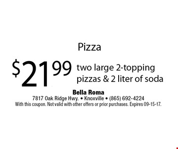 $21.99 two large 2-topping pizzas & 2 liter of soda. Bella Roma 7817 Oak Ridge Hwy. - Knoxville - (865) 692-4224. With this coupon. Not valid with other offers or prior purchases. Expires 09-15-17.