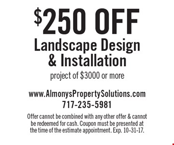 $250 off Landscape Design & Installation project of $3000 or more. Offer cannot be combined with any other offer & cannot be redeemed for cash. Coupon must be presented at the time of the estimate appointment. Exp. 10-31-17.