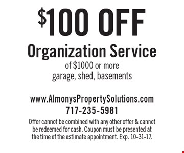 $100 off Organization Service of $1000 or more. Garage, shed, basements. Offer cannot be combined with any other offer & cannot be redeemed for cash. Coupon must be presented at the time of the estimate appointment. Exp. 10-31-17.