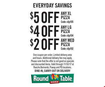 Everyday Savings $5 off any x-large pizza (code: clip105), $4 off any large pizza (code: clip104) OR $2 off any medium pizza (code: clip102) One coupon per order. Limited delivery area and hours. Additional delivery fee may apply. Please note that the offer is not good on specials and discounted items. Valid through 11/30/17 at Rancho Bernardo, Poway and PQ locations. Dine-in, carry-out or delivery