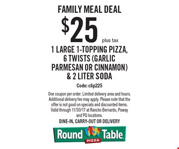 Family Meal Deal $25 plus tax 1 Large 1-Topping Pizza, 6 Twists (Garlic Parmesan or Cinnamon) & 2 Liter Soda Code: clip225. One coupon per order. Limited delivery area and hours. Additional delivery fee may apply. Please note that the offer is not good on specials and discounted items. Valid through 11/30/17 at Rancho Bernardo, Poway and PQ locations.Dine-in, carry-out or delivery