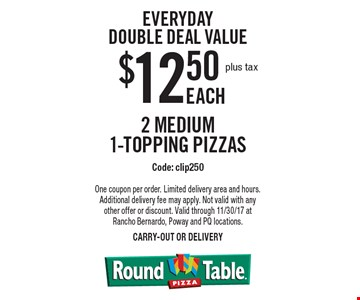 Everyday Double Deal Value $12.50 plus tax EACH 2 Medium 1-topping pizzas Code: clip250. One coupon per order. Limited delivery area and hours. Additional delivery fee may apply. Not valid with any other offer or discount. Valid through 11/30/17 at Rancho Bernardo, Poway and PQ locations.carry-out or delivery