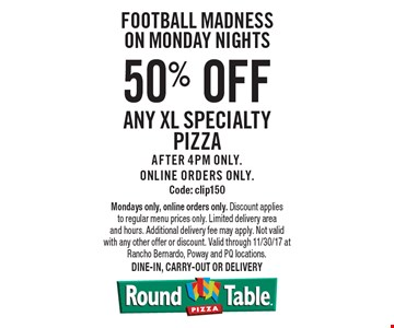 Football Madness on Monday Nights 50% off any XL specialty pizza After 4pm only. Online orders only. Code: clip150. Mondays only, online orders only. Discount applies to regular menu prices only. Limited delivery area and hours. Additional delivery fee may apply. Not valid with any other offer or discount. Valid through 11/30/17 at Rancho Bernardo, Poway and PQ locations. Dine-in, carry-out or delivery