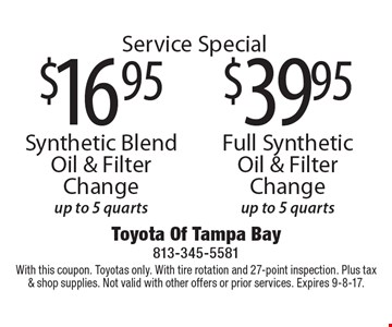 Service Special! 39.95 Full Synthetic Oil & Filter Change up to 5 quarts. OR 16.95 Synthetic Blend Oil & Filter Change up to 5 quarts. With this coupon. Toyotas only. With tire rotation and 27-point inspection. Plus tax & shop supplies. Not valid with other offers or prior services. Expires 9-8-17.