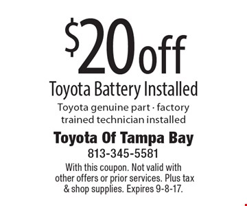 $20 off Toyota Battery Installed Toyota genuine part - factory trained technician installed. With this coupon. Not valid with other offers or prior services. Plus tax & shop supplies. Expires 9-8-17.
