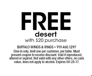 Freedesertwith $20 purchase. Dine in only, limit one per customer, per table. Must present coupon to receive discount. Void if reproduced, altered or expired. Not valid with any other offers, no cash value, does not apply to alcohol. Expires 08-28-17.