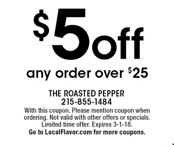 $5 off any order over $25. With this coupon. Please mention coupon when ordering. Not valid with other offers or specials. Limited time offer. Expires 3-1-18. Go to LocalFlavor.com for more coupons.