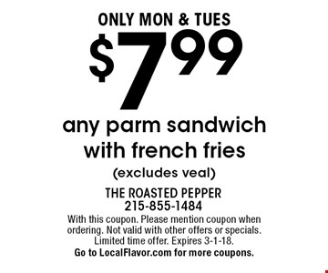 Only Mon & Tues $7.99 any parm sandwich with french fries (excludes veal). With this coupon. Please mention coupon when ordering. Not valid with other offers or specials. Limited time offer. Expires 3-1-18. Go to LocalFlavor.com for more coupons.