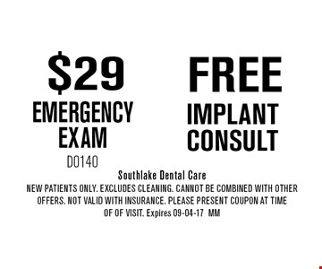 $29 EMERGENCY EXAM. Southlake Dental Care. New Patients Only. EXCLUDES CLEANING. CANNOT BE COMBINED WITH OTHER OFFERS. NOT VALID WITH INSURANCE. PLEASE PRESENT COUPON AT TIME OF of visit. Expires 09-04-17 MM