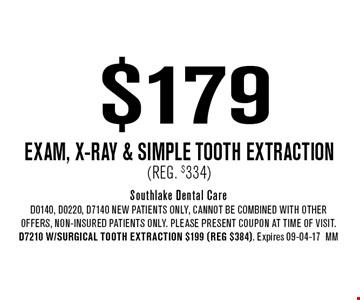 $179 Exam, x-ray & Simple Tooth Extraction (Reg. $334). Southlake Dental Care. D0140, D0220, D7140 NEW Patients Only, Cannot be combined with other offers, non-insured patients only. Please present coupon at time of visit. D7210 w/Surgical Tooth Extraction $199 (reg $384). Expires 09-04-17MM