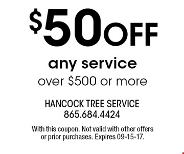 $50 OFF any service over $500 or more. With this coupon. Not valid with other offers or prior purchases. Expires 09-15-17.
