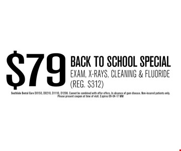 $79 BACK TO SCHOOL SPECIALExam, X-Rays, Cleaning & Fluoride(Reg. $312). Southlake Dental Care D0150, D0210, D1110, D1208. Cannot be combined with offer offers. In absence of gum disease. Non-insured patients only. Please present coupon at time of visit. Expires 09-04-17 MM