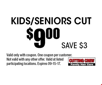 Kids/Seniors Cut $9.00 . Valid only with coupon. One coupon per customer. Not valid with any other offer. Valid at listed participating locations. Expires 09-15-17.