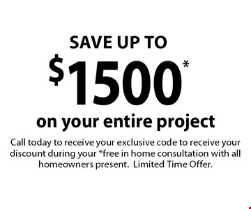SAVE UP TO $1500* on your entire project. Call today to receive your exclusive code to receive your discount during your *free in home consultation with all homeowners present.Limited Time Offer.