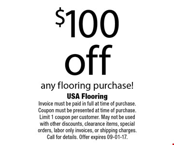 $100 off any flooring purchase!. USA Flooring Invoice must be paid in full at time of purchase. Coupon must be presented at time of purchase. Limit 1 coupon per customer. May not be used with other discounts, clearance items, special orders, labor only invoices, or shipping charges. Call for details. Offer expires 09-01-17.