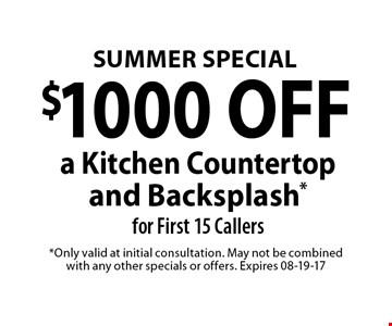 $1000 OFF a Kitchen Countertop and Backsplash *for First 15 Callers. *Only valid at initial consultation. May not be combined with any other specials or offers. Expires 08-19-17