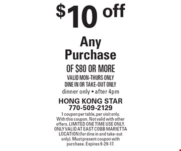 $10 off Any Purchase of $80 or more. Valid Mon-Thurs Only Dine In Or Take-Out Only dinner only - after 4pm. 1 coupon per table, per visit only.With this coupon. Not valid with other offers. Limited one time use only. Only valid at East Cobb Marietta location (for dine in and take-out only). Must present coupon with purchase. Expires 9-29-17.