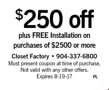 $250 off plus FREE Installation on purchases of $2500 or more. Closet Factory - 904-337-6800 Must present coupon at time of purchase. Not valid with any other offers. Expires 8-19-17