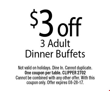 $3 off3 Adult Dinner Buffets. Not valid on holidays. Dine In. Cannot duplicate. One coupon per table. CLIPPER 2702Cannot be combined with any other offer. With this coupon only. Offer expires 08-28-17.