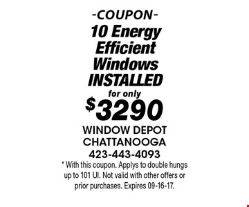 for only $3290 10 Energy Efficient Windows INSTALLED. * With this coupon. Applys to double hungs up to 101 UI. Not valid with other offers or prior purchases. Expires 09-16-17.