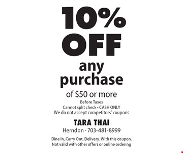 10% off any purchase of $50 or more. Before Taxes. Cannot split check. CASH ONLY. We do not accept competitors' coupons. Dine In, Carry Out, Delivery. With this coupon. Not valid with other offers or online ordering.